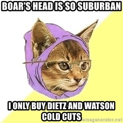 Hipster Cat - Boar's Head is so suburban I only buy Dietz and Watson cold cuts