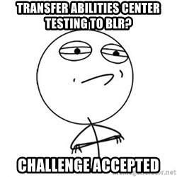 Challenge Accepted HD 1 - transfer abilities center testing to blr? challenge accepted