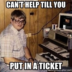 Nerd - Can't help till you  put in a ticket