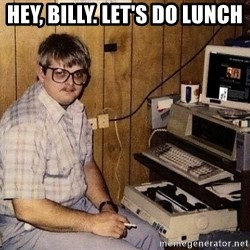 Nerd - hey, billy. let's do lunch