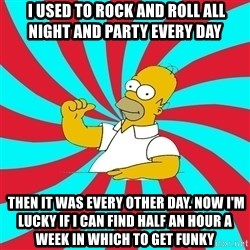 Frases Homero Simpson -  I used to rock and roll all night and party every day  Then it was every other day. Now I'm lucky if I can find half an hour a week in which to get funky