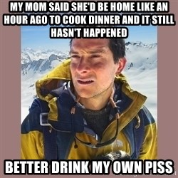 Bear Grylls Piss - My mom said she'd be home like an hour ago to cook dinner and it still hasn't happened better drink my own piss