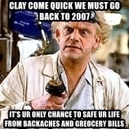 Doc Back to the future - Clay come quick we must go back to 2007 It's ur only chance to safe ur life from backaches and greocery bills