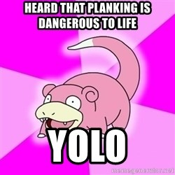 Slowpokememe - heard that planking is dangerous to life yolo
