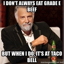 Most Interesting Man - I don't always eat grade E beef But when I do, it's at Taco Bell