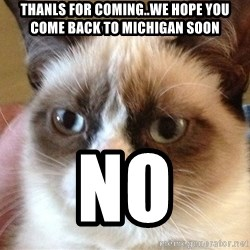 Angry Cat Meme - Thanls For Coming..We Hope You Come Back To Michigan Soon No