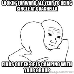 I know that feel bro blank - Lookin' forward all year to being single at Coachella Finds out ex-gf is camping with your group