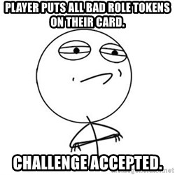Challenge Accepted HD 1 - Player puts all bad role tokens on their card.  Challenge accepted.
