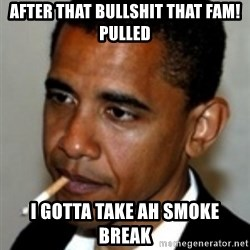 No Bullshit Obama - after that bullshit that fam! pulled i gotta take ah smoke break