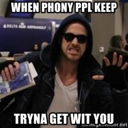 Manarchist Ryan Gosling - when phony ppl keep tryna get wit you