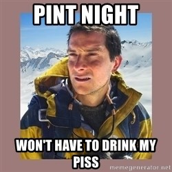 Bear Grylls Piss - Pint Night Won't have to drink my piss