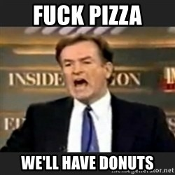 bill o' reilly fuck it - Fuck Pizza we'll have donuts