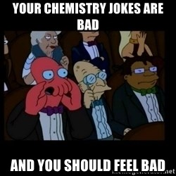 X is bad and you should feel bad - your chemistry jokes are bad and you should feel bad