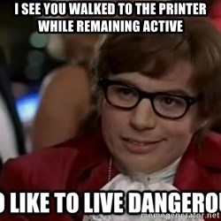 I too like to live dangerously - I see you walked to the printer while remaining active