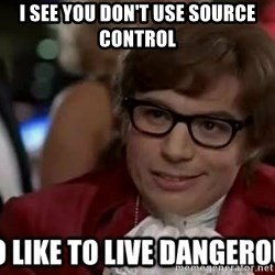 I too like to live dangerously - I SEE YOU DON'T USE SOURCE CONTROL