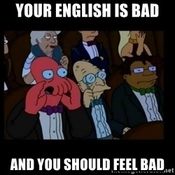 X is bad and you should feel bad - Your English is bad And you should feel bad