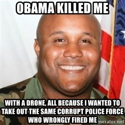 Christopher Dorner - obama killed me with a drone, all because i wanted to take out the same corrupt police force who wrongly fired me