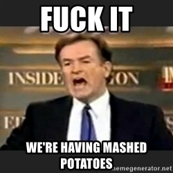 bill o' reilly fuck it - Fuck it We're having mashed potatoes