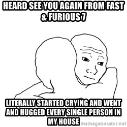I know that feel bro blank - heard see you again from fast & furious 7 literally started crying and went and hugged every single person in my house