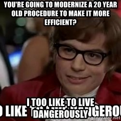 I too like to live dangerously - You're going to modernize a 20 year old procedure to make it more efficient? I too like to live dangerously