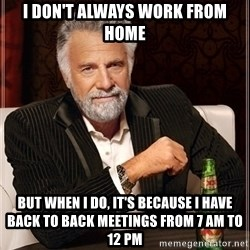 Most Interesting Man - I don't always work from home but when i do, It's because I have back to back meetings from 7 AM to 12 PM