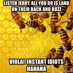 Honeybees - Listen Jerry, all you do is land on their back and buzz Viola!  Instant idiots hahaha