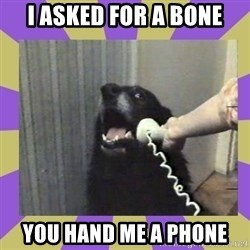 Yes, this is dog! - i asked for a bone you hand me a phone