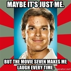 DEXTER MORGAN  - Maybe it's just me. But the movie SEVEN makes me laugh every time.
