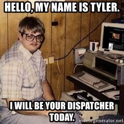 Nerd - Hello, my name is Tyler. I will be your dispatcher today.