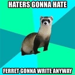 Obvious Question Ferret - Haters gonna hate Ferret gonna write anyway