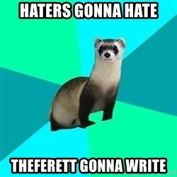 Obvious Question Ferret - Haters gonna hate TheFerett gonna write
