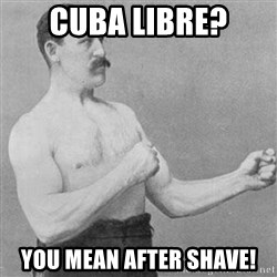 Overly Manly Man, man - Cuba libre? you mean after shave!