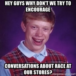 Bad Luck Brian - hey guys why don't we try to encourage conversations about race at our stores?