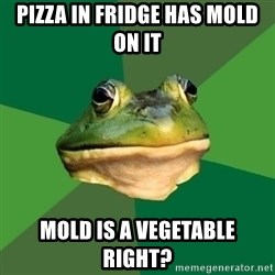 Foul Bachelor Frog - pizza in fridge has mold on it mold is a vegetable right?