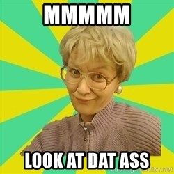 Sexual Innuendo Grandma - Mmmmm Look at dat ass