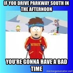 super cool ski instructor - If you drive Parkway South in the afternoon You're gonna have a bad time