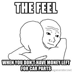 I know that feel bro blank - the feel  when you don't have money left for car parts