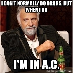 Most Interesting Man - i don't normally do drugs, but when i do I'm in A.C.