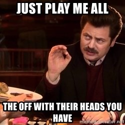 just play me all the off with their heads you have ron swanson bacon and eggs meme generator,Off With Their Heads Meme