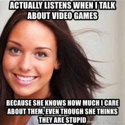Good Girl Gina - actually listens when I talk about video games because she knows how much I care about them, even though she thinks they are stupid