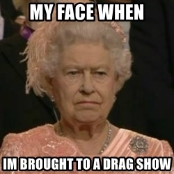 Unimpressed Queen Elizabeth  - My face when Im brought to a drag show