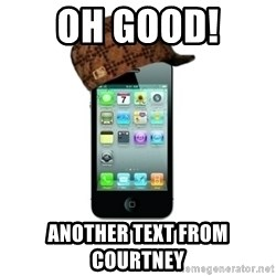 Scumbag iPhone 4 - Oh good!  Another text from Courtney