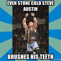 stone cold steve austin - Even Stone Cold Steve Austin Brushes His Teeth