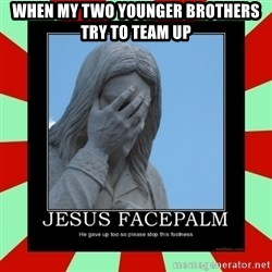 Jesus Facepalm - When my two younger brothers try to team up