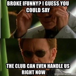 Csi - Broke ifunny? I guess you could say  the club can even handle us right now 😎😎