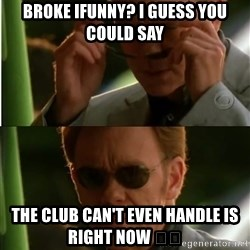 Csi - Broke ifunny? I guess you could say  The club can't even handle is right now 😎😎
