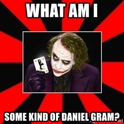 Typical Joker - WHAT AM I Some kind of Daniel Gram?