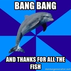 Drama Dolphin - Bang Bang And thanks for all the fish