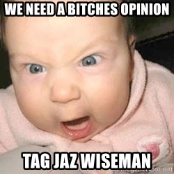 Angry baby - We need a bitches opinion tag Jaz Wiseman