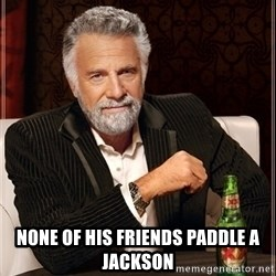Most Interesting Man -  None of his friends paddle a Jackson